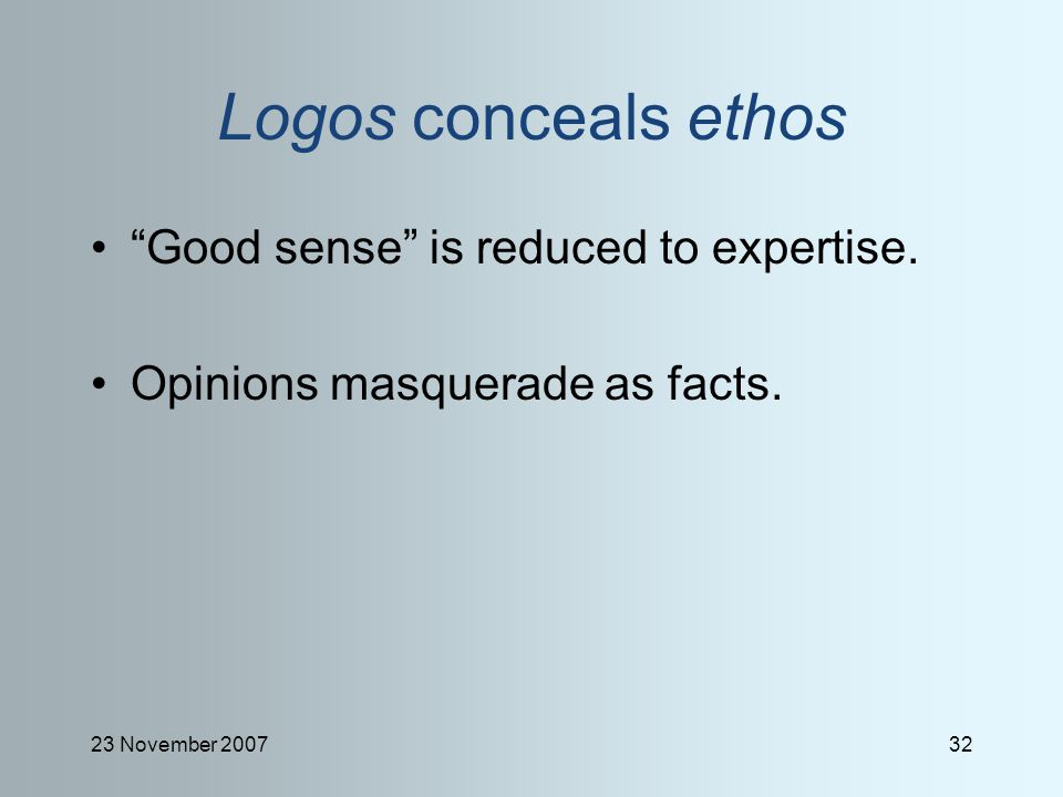 23 November 200732 Logos conceals ethos Good sense is reduced to expertise.