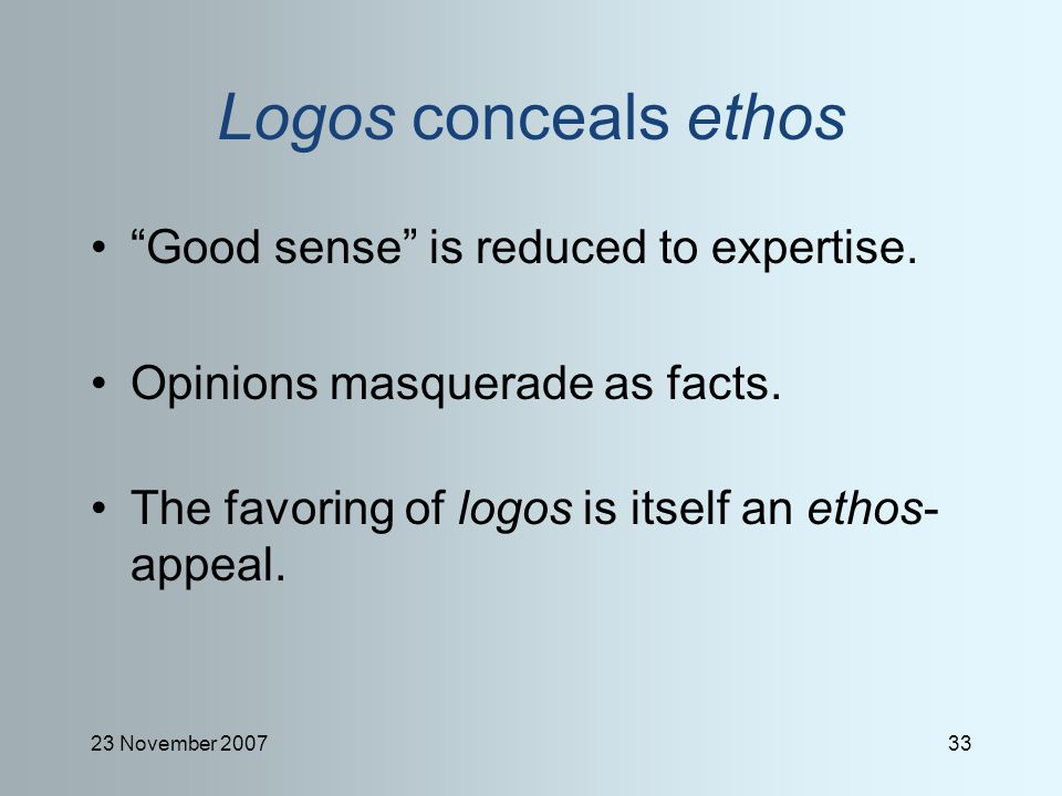 23 November 200733 Logos conceals ethos Good sense is reduced to expertise.