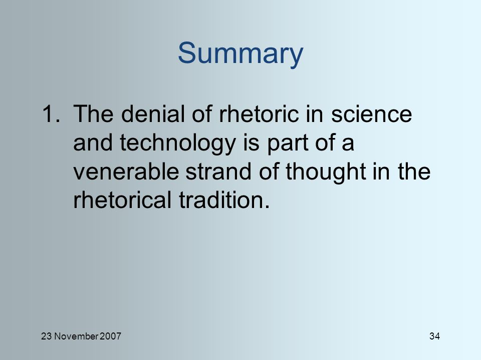 23 November 200734 Summary 1.The denial of rhetoric in science and technology is part of a venerable strand of thought in the rhetorical tradition.