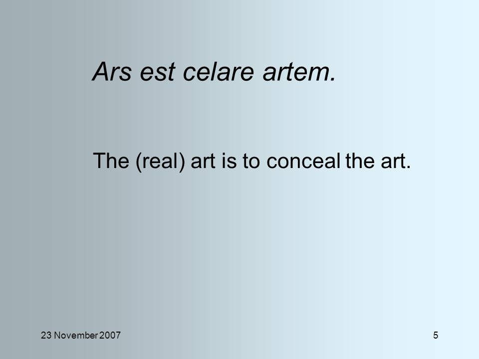 23 November 20075 Ars est celare artem. The (real) art is to conceal the art.
