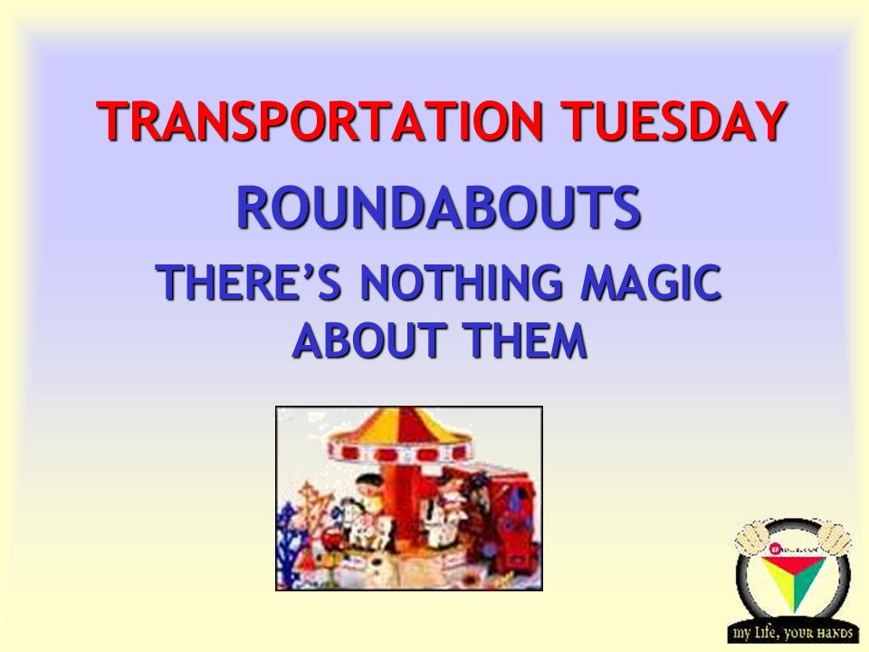 Transportation Tuesday TRANSPORTATION TUESDAY ROUNDABOUTS THERE'S NOTHING MAGIC ABOUT THEM