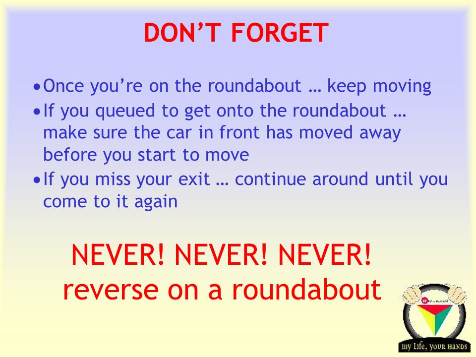Transportation Tuesday DON'T FORGET  Once you're on the roundabout … keep moving  If you queued to get onto the roundabout … make sure the car in front has moved away before you start to move  If you miss your exit … continue around until you come to it again NEVER.