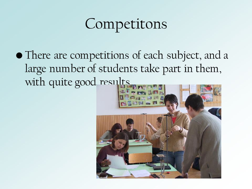 Competitons There are competitions of each subject, and a large number of students take part in them, with quite good results.