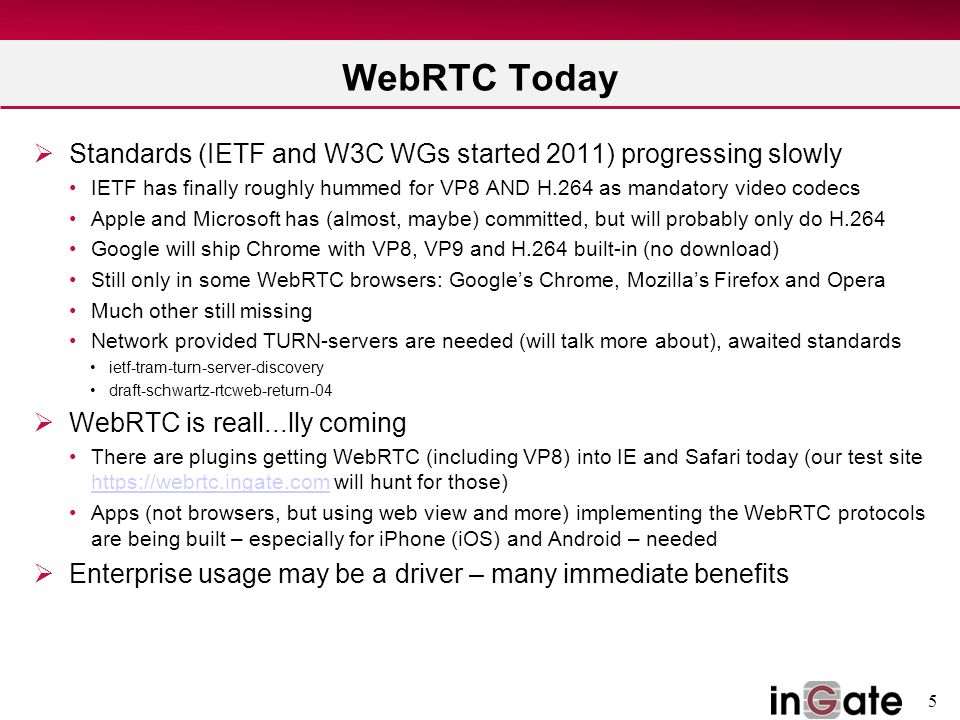 5 WebRTC Today  Standards (IETF and W3C WGs started 2011) progressing slowly IETF has finally roughly hummed for VP8 AND H.264 as mandatory video codecs Apple and Microsoft has (almost, maybe) committed, but will probably only do H.264 Google will ship Chrome with VP8, VP9 and H.264 built-in (no download) Still only in some WebRTC browsers: Google's Chrome, Mozilla's Firefox and Opera Much other still missing Network provided TURN-servers are needed (will talk more about), awaited standards ietf-tram-turn-server-discovery draft-schwartz-rtcweb-return-04  WebRTC is reall...lly coming There are plugins getting WebRTC (including VP8) into IE and Safari today (our test site https://webrtc.ingate.com will hunt for those) https://webrtc.ingate.com Apps (not browsers, but using web view and more) implementing the WebRTC protocols are being built – especially for iPhone (iOS) and Android – needed  Enterprise usage may be a driver – many immediate benefits