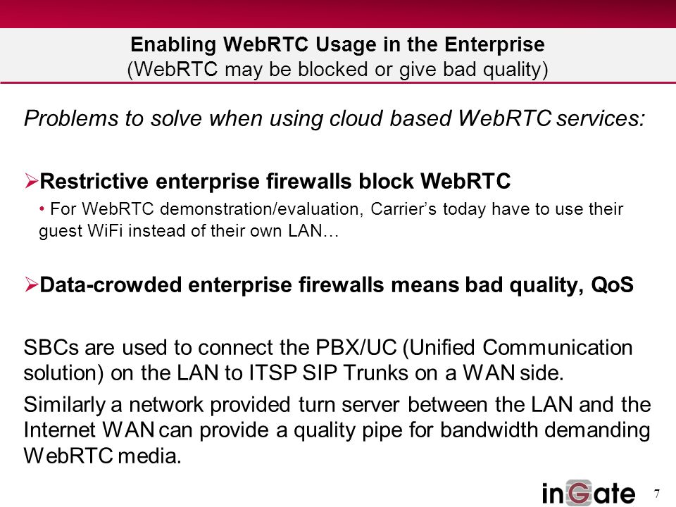 7 Enabling WebRTC Usage in the Enterprise (WebRTC may be blocked or give bad quality) Problems to solve when using cloud based WebRTC services:  Restrictive enterprise firewalls block WebRTC For WebRTC demonstration/evaluation, Carrier's today have to use their guest WiFi instead of their own LAN…  Data-crowded enterprise firewalls means bad quality, QoS SBCs are used to connect the PBX/UC (Unified Communication solution) on the LAN to ITSP SIP Trunks on a WAN side.