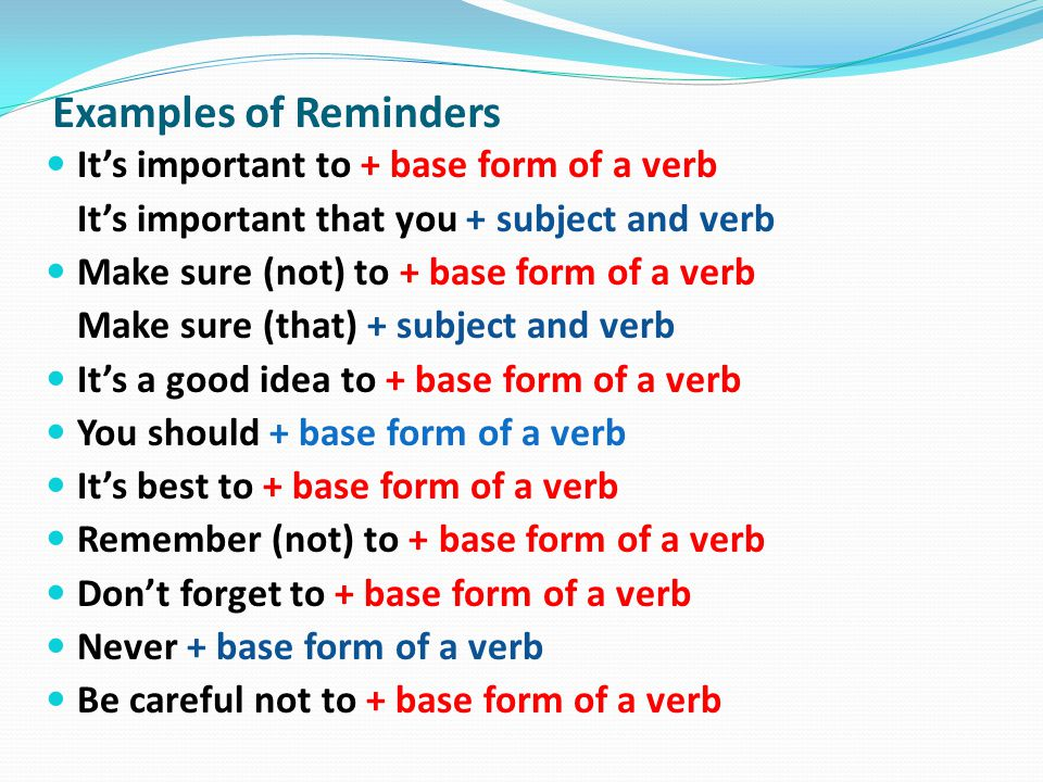 It's important to + base form of a verb It's important that you + subject and verb Make sure (not) to + base form of a verb Make sure (that) + subject and verb It's a good idea to + base form of a verb You should + base form of a verb It's best to + base form of a verb Remember (not) to + base form of a verb Don't forget to + base form of a verb Never + base form of a verb Be careful not to + base form of a verb Examples of Reminders