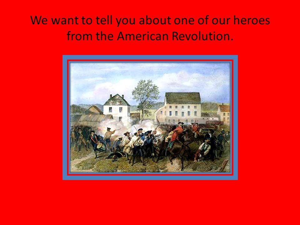 We want to tell you about one of our heroes from the American Revolution.