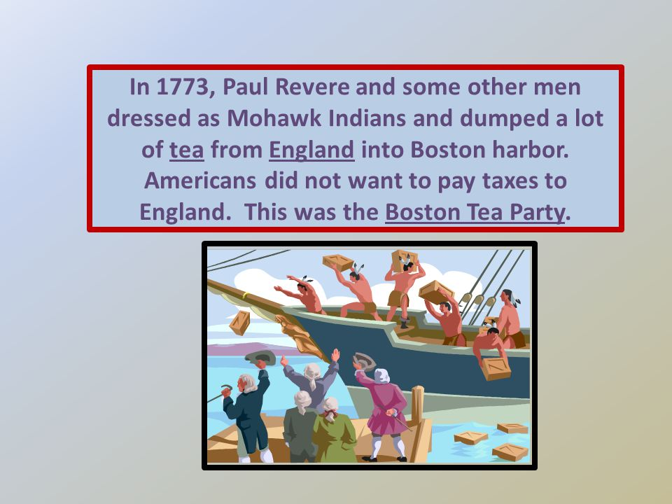 In 1773, Paul Revere and some other men dressed as Mohawk Indians and dumped a lot of tea from England into Boston harbor.
