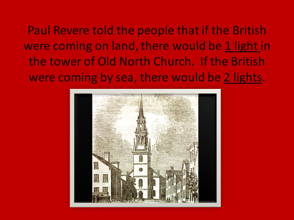Paul Revere told the people that if the British were coming on land, there would be 1 light in the tower of Old North Church.