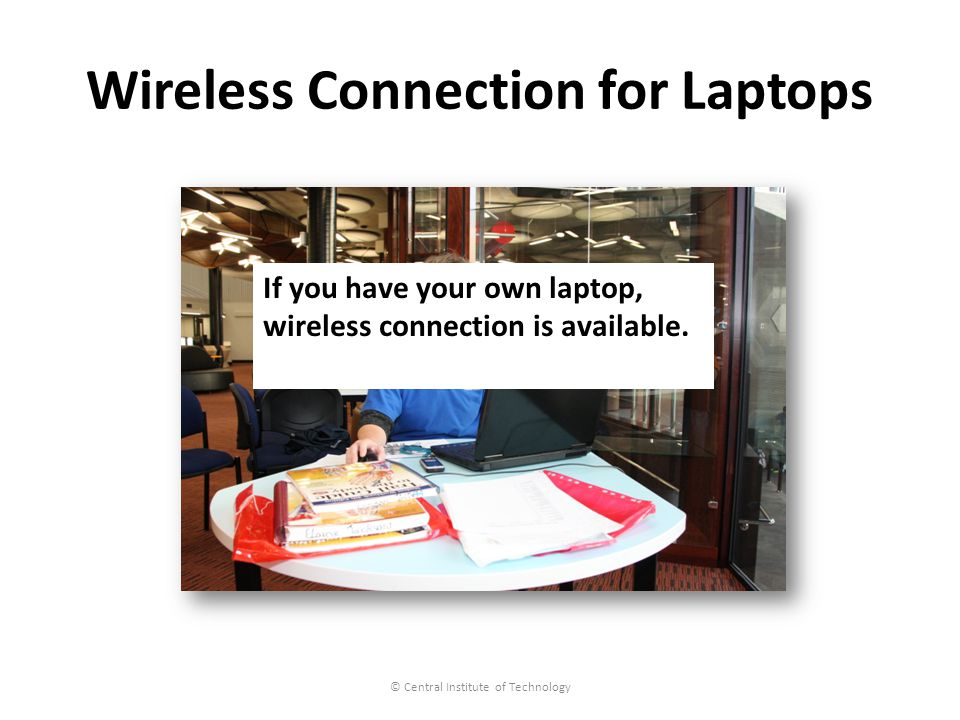 Wireless Connection for Laptops © Central Institute of Technology If you have your own laptop, wireless connection is available.