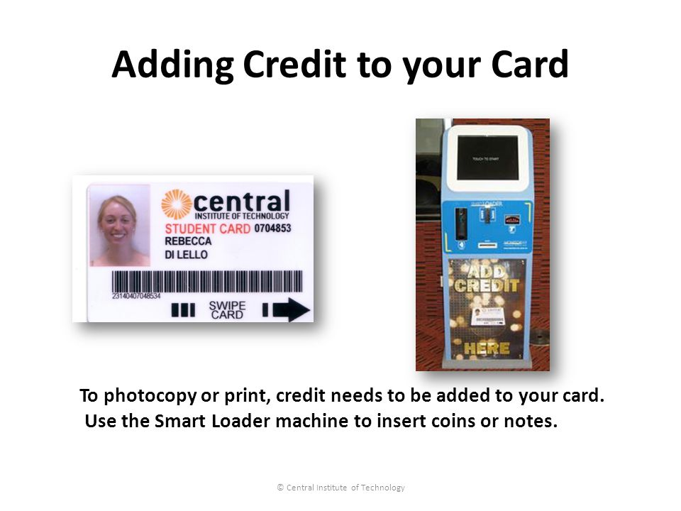 Adding Credit to your Card © Central Institute of Technology To photocopy or print, credit needs to be added to your card.