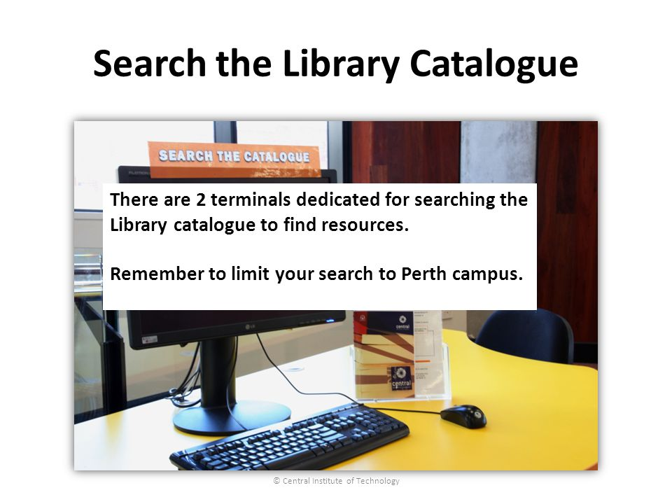 Search the Library Catalogue © Central Institute of Technology There are 2 terminals dedicated for searching the Library catalogue to find resources.