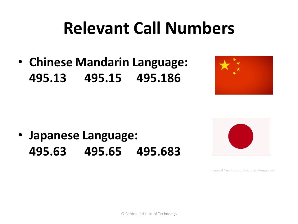 Relevant Call Numbers Chinese Mandarin Language: 495.13 495.15 495.186 Japanese Language: 495.63 495.65 495.683 Images of flags from public-domain-image.com © Central Institute of Technology