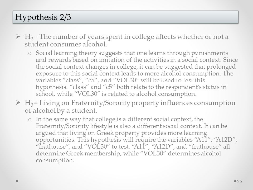 25 Hypothesis 2/3  H 2 = The number of years spent in college affects whether or not a student consumes alcohol.