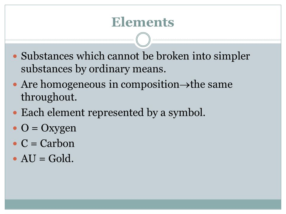Elements Substances which cannot be broken into simpler substances by ordinary means.