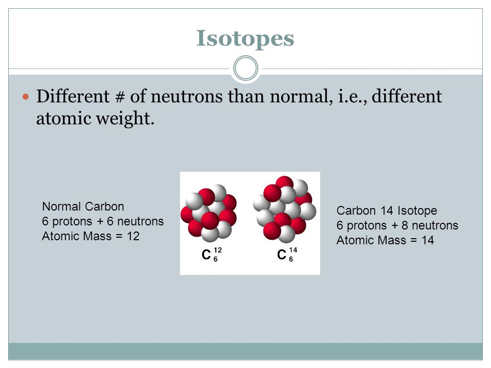 Isotopes Different # of neutrons than normal, i.e., different atomic weight.