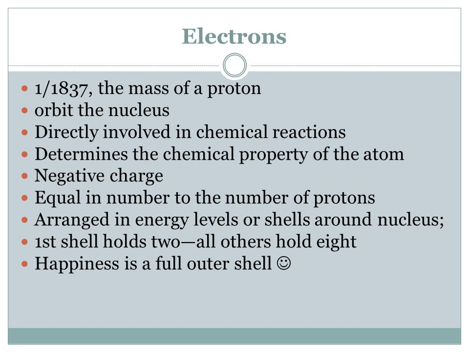 Electrons 1/1837, the mass of a proton orbit the nucleus Directly involved in chemical reactions Determines the chemical property of the atom Negative charge Equal in number to the number of protons Arranged in energy levels or shells around nucleus; 1st shell holds two—all others hold eight Happiness is a full outer shell