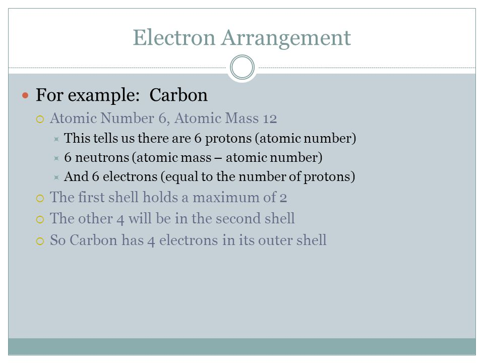 Electron Arrangement For example: Carbon  Atomic Number 6, Atomic Mass 12  This tells us there are 6 protons (atomic number)  6 neutrons (atomic mass – atomic number)  And 6 electrons (equal to the number of protons)  The first shell holds a maximum of 2  The other 4 will be in the second shell  So Carbon has 4 electrons in its outer shell