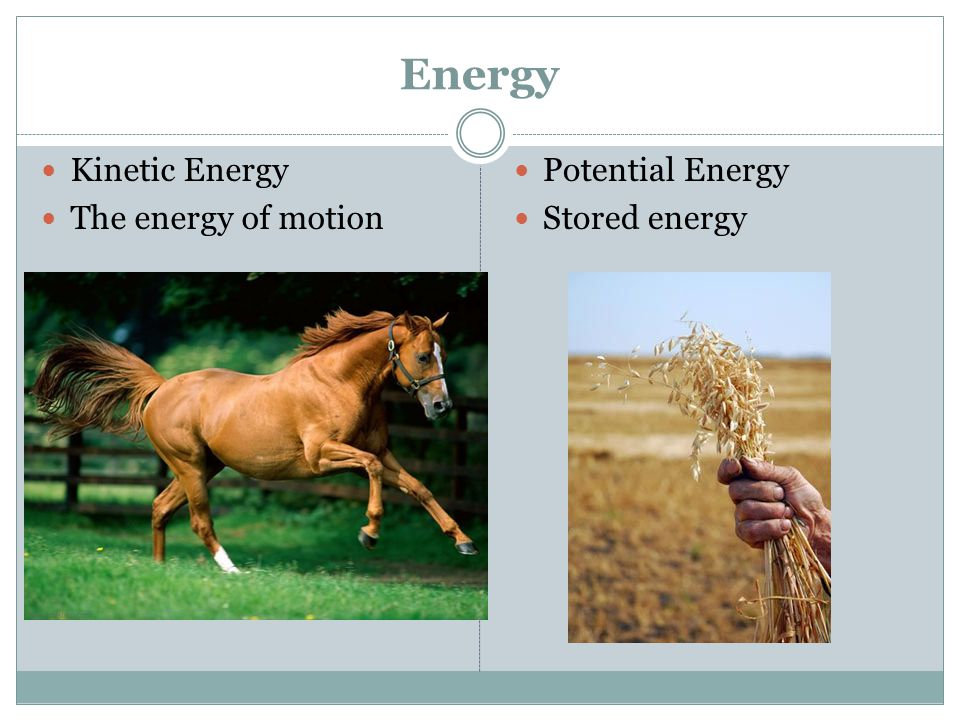 Energy Kinetic Energy The energy of motion Potential Energy Stored energy