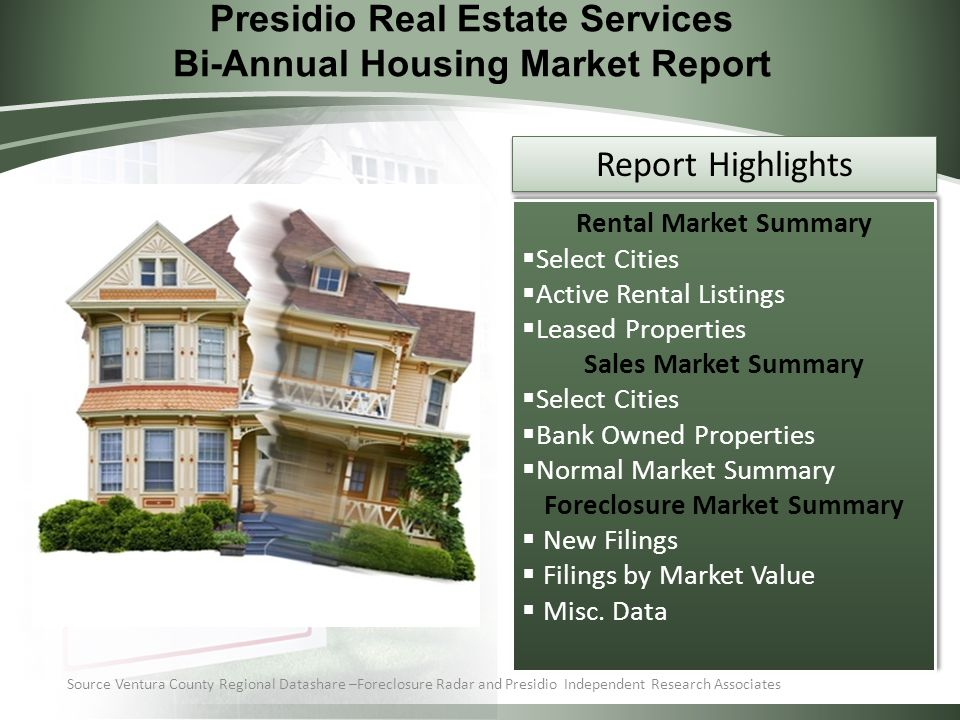Presidio Real Estate Services Bi-Annual Housing Market Report Source Ventura County Regional Datashare –Foreclosure Radar and Presidio Independent Research Associates Rental Market Summary  Select Cities  Active Rental Listings  Leased Properties Sales Market Summary  Select Cities  Bank Owned Properties  Normal Market Summary Foreclosure Market Summary  New Filings  Filings by Market Value  Misc.