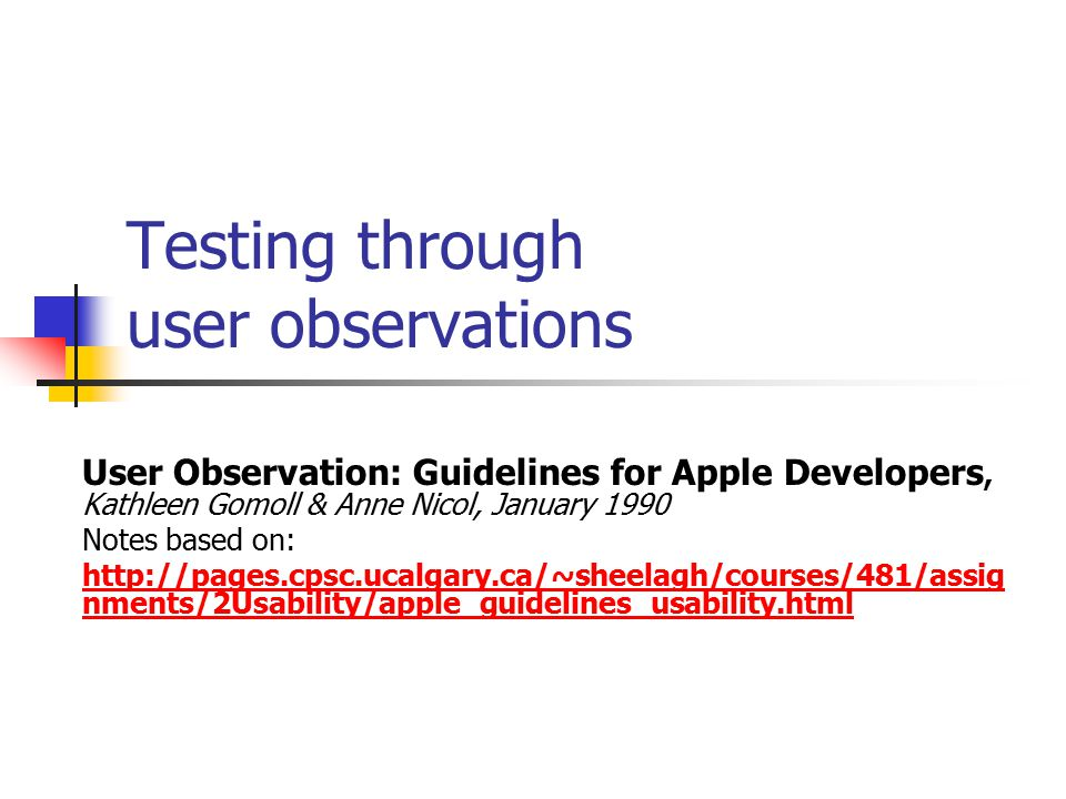 Testing through user observations User Observation: Guidelines for Apple Developers, Kathleen Gomoll & Anne Nicol, January 1990 Notes based on: http://pages.cpsc.ucalgary.ca/~sheelagh/courses/481/assig nments/2Usability/apple_guidelines_usability.html