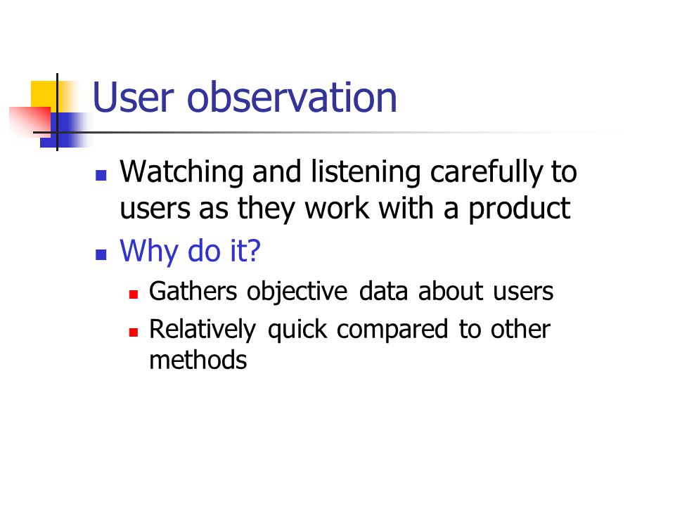 User observation Watching and listening carefully to users as they work with a product Why do it.