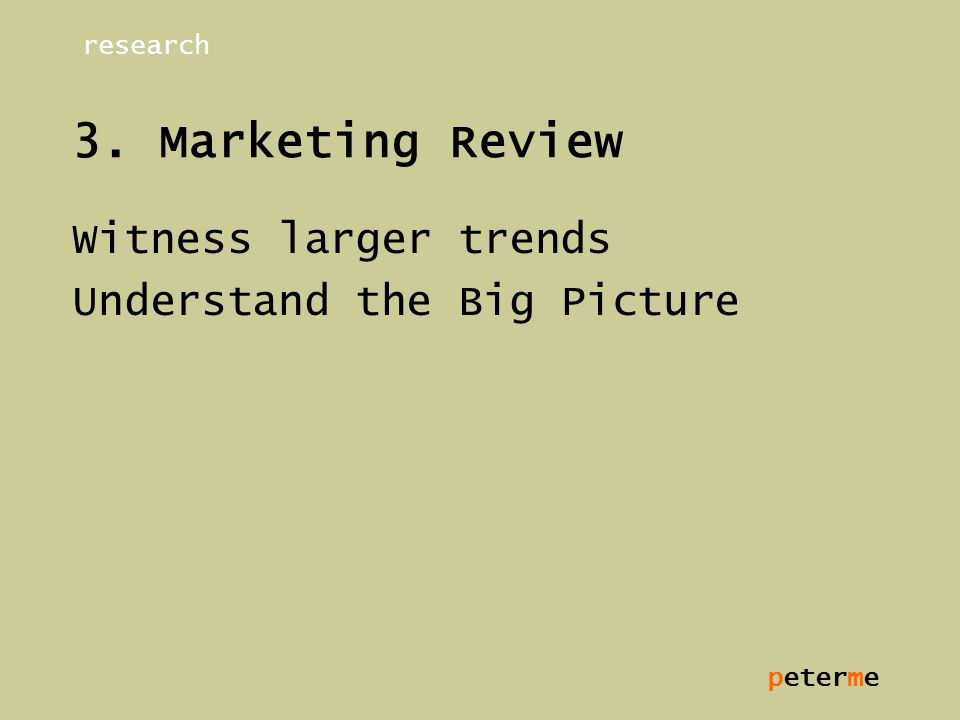 peterme 3. Marketing Review Witness larger trends Understand the Big Picture research