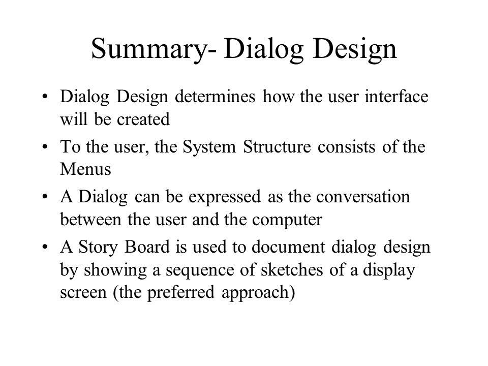 Summary- Dialog Design Dialog Design determines how the user interface will be created To the user, the System Structure consists of the Menus A Dialog can be expressed as the conversation between the user and the computer A Story Board is used to document dialog design by showing a sequence of sketches of a display screen (the preferred approach)