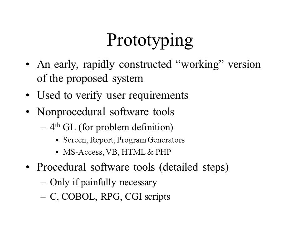 Prototyping An early, rapidly constructed working version of the proposed system Used to verify user requirements Nonprocedural software tools –4 th GL (for problem definition) Screen, Report, Program Generators MS-Access, VB, HTML & PHP Procedural software tools (detailed steps) –Only if painfully necessary –C, COBOL, RPG, CGI scripts