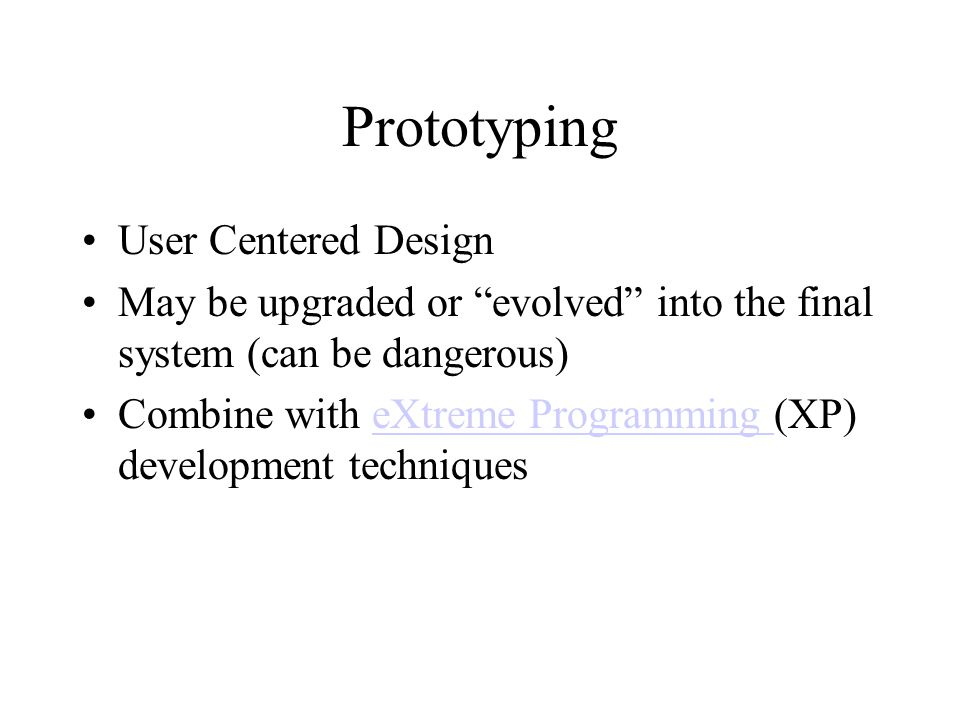 Prototyping User Centered Design May be upgraded or evolved into the final system (can be dangerous) Combine with eXtreme Programming (XP) development techniqueseXtreme Programming