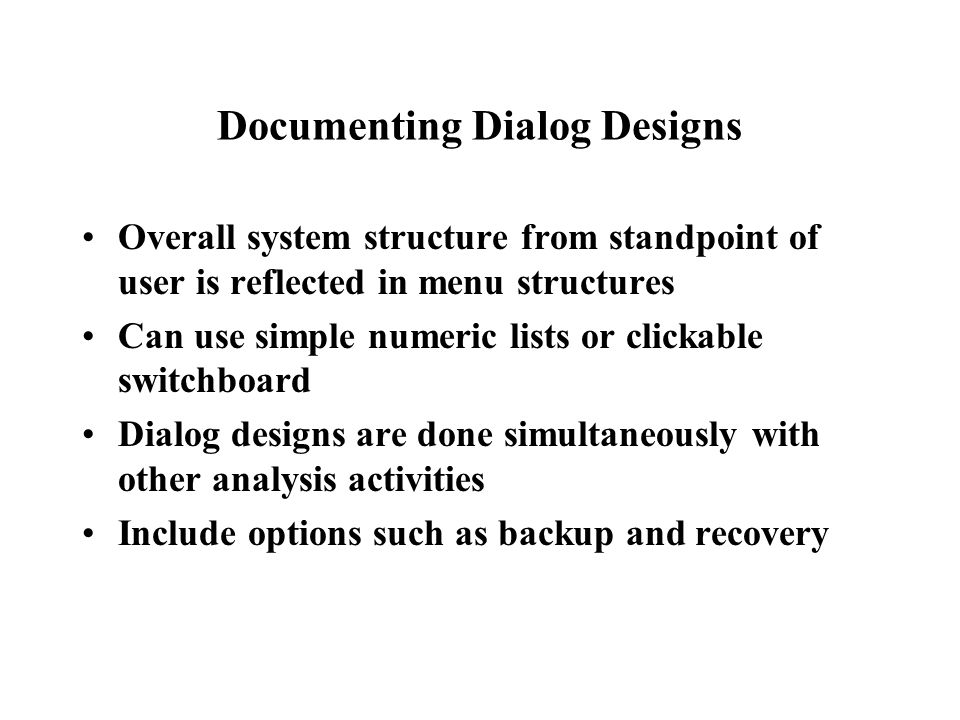 Documenting Dialog Designs Overall system structure from standpoint of user is reflected in menu structures Can use simple numeric lists or clickable switchboard Dialog designs are done simultaneously with other analysis activities Include options such as backup and recovery
