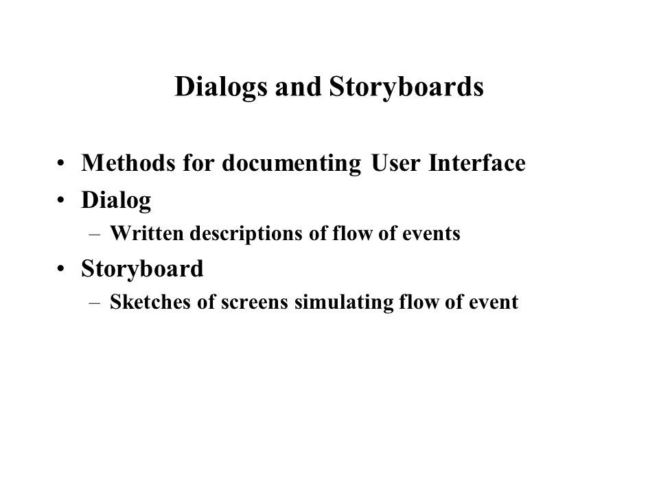 Dialogs and Storyboards Methods for documenting User Interface Dialog –Written descriptions of flow of events Storyboard –Sketches of screens simulating flow of event