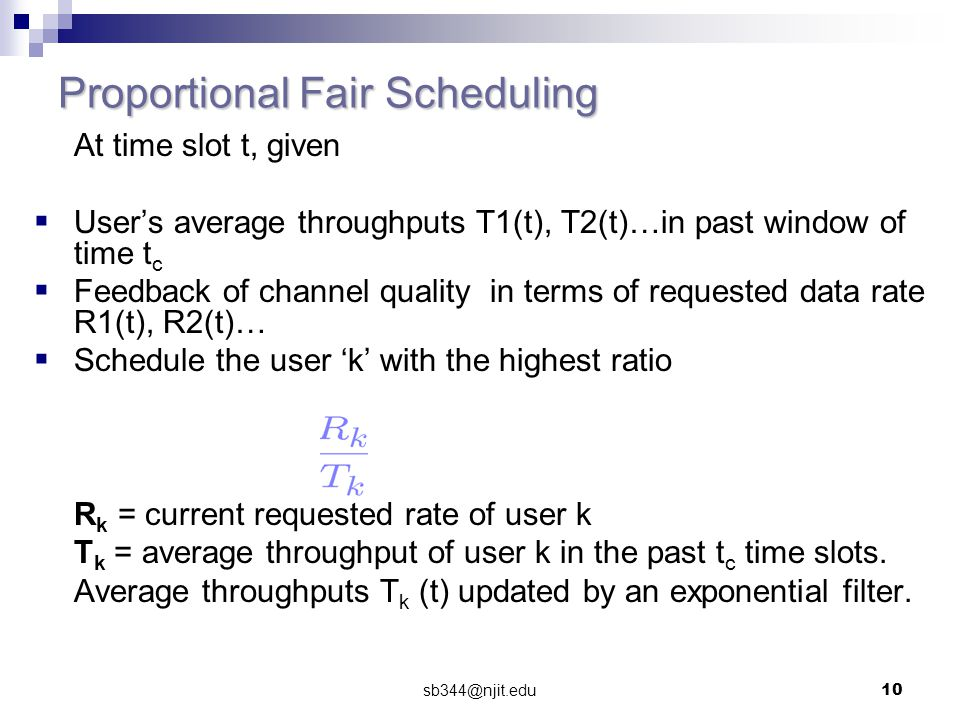 sb344@njit.edu10 Proportional Fair Scheduling At time slot t, given  User's average throughputs T1(t), T2(t)…in past window of time t c  Feedback of channel quality in terms of requested data rate R1(t), R2(t)…  Schedule the user 'k' with the highest ratio R k = current requested rate of user k T k = average throughput of user k in the past t c time slots.