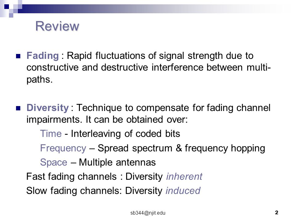 sb344@njit.edu2 Review Fading : Rapid fluctuations of signal strength due to constructive and destructive interference between multi- paths.