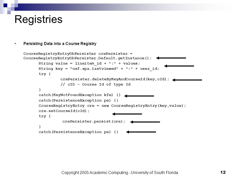 Copyright 2005 Academic Computing - University of South Florida12 Registries Persisting Data into a Course Registry CourseRegistryEntryDbPersister crePersister = CourseRegistryEntryDbPersister.Default.getInstance(); String value = lineitem_id + : + values; String key = usf.spa.lastviewed + : + user_id; try { crePersister.deleteByKeyAndCourseId(key,cId); // cID – Course Id of type Id } catch(KeyNotFoundException kfe) {} catch(PersistenceException pe) {} CourseRegistryEntry cre = new CourseRegistryEntry(key,value); cre.setCourseId(cId); try { crePersister.persist(cre); } catch(PersistenceException pe) {}