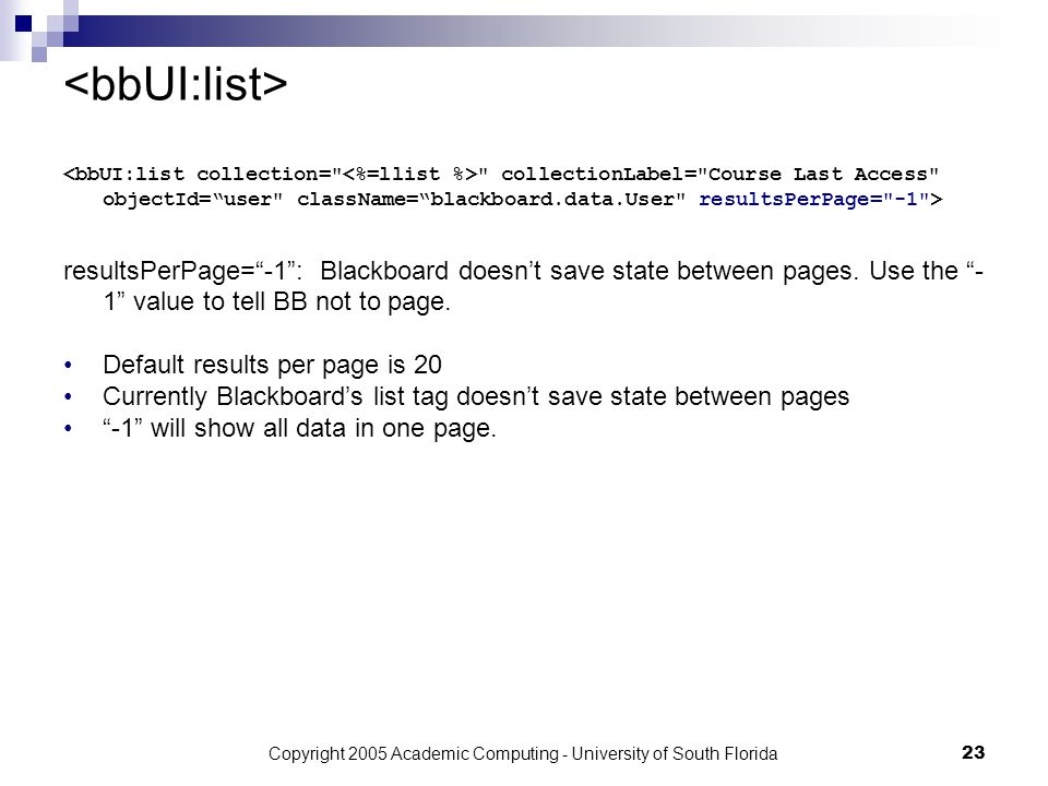 Copyright 2005 Academic Computing - University of South Florida23 collectionLabel= Course Last Access objectId= user className= blackboard.data.User resultsPerPage= -1 > resultsPerPage= -1 : Blackboard doesn't save state between pages.