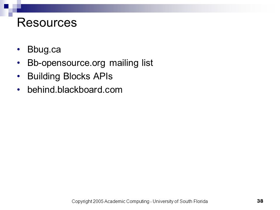 Copyright 2005 Academic Computing - University of South Florida38 Resources Bbug.ca Bb-opensource.org mailing list Building Blocks APIs behind.blackboard.com