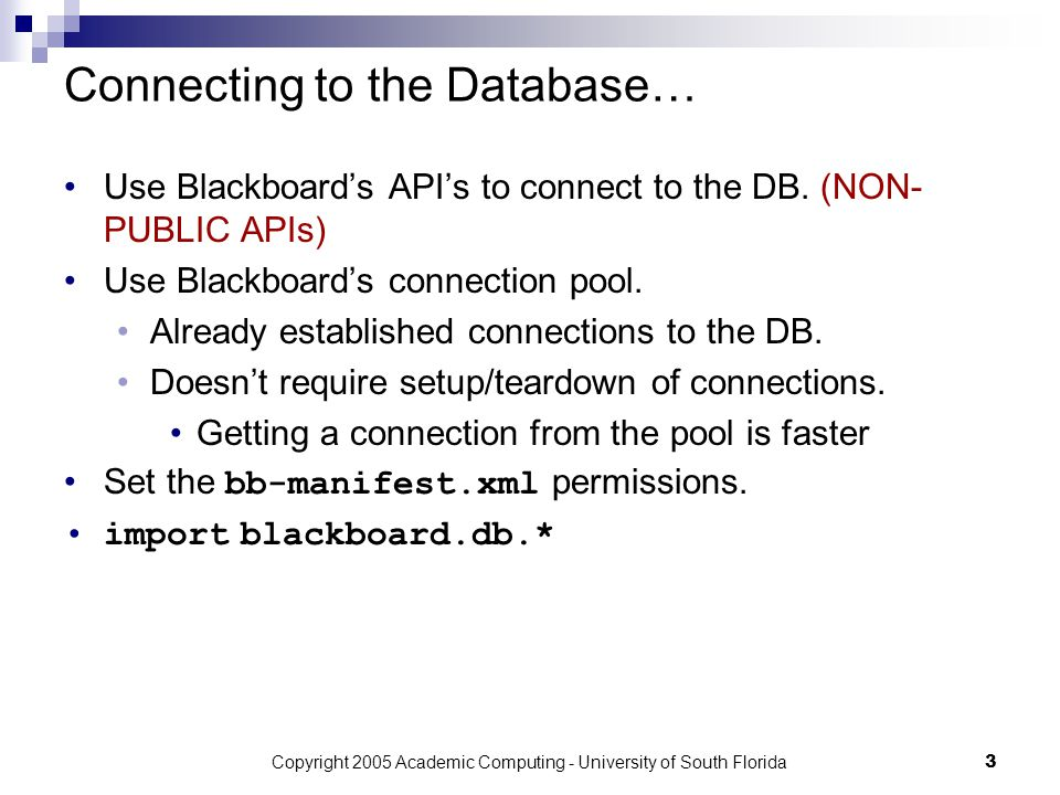 Copyright 2005 Academic Computing - University of South Florida3 Connecting to the Database… Use Blackboard's API's to connect to the DB.