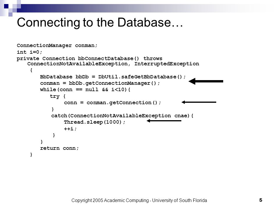 Copyright 2005 Academic Computing - University of South Florida5 Connecting to the Database… ConnectionManager conman; int i=0; private Connection bbConnectDatabase() throws ConnectionNotAvailableException, InterruptedException { BbDatabase bbDb = DbUtil.safeGetBbDatabase(); conman = bbDb.getConnectionManager(); while(conn == null && i<10){ try { conn = conman.getConnection(); } catch(ConnectionNotAvailableException cnae){ Thread.sleep(1000); ++i; } return conn; }