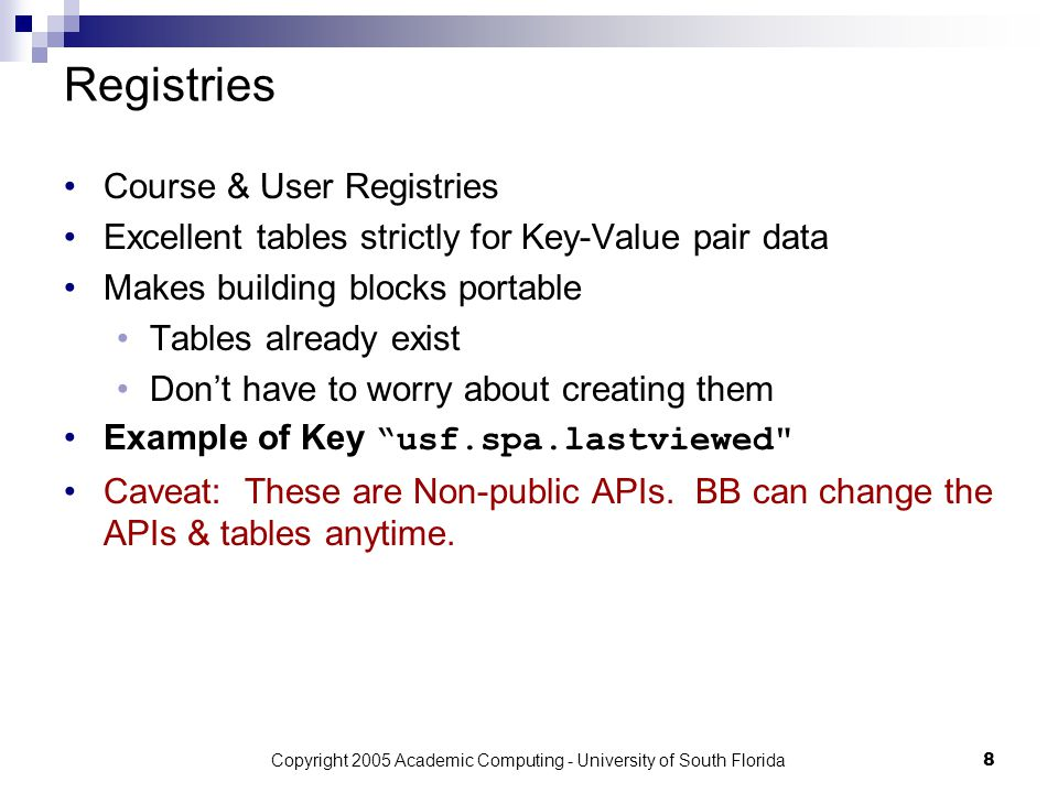 Copyright 2005 Academic Computing - University of South Florida8 Registries Course & User Registries Excellent tables strictly for Key-Value pair data Makes building blocks portable Tables already exist Don't have to worry about creating them Example of Key usf.spa.lastviewed Caveat: These are Non-public APIs.