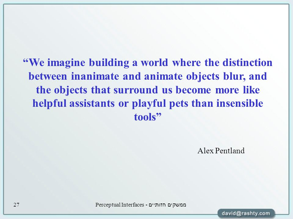 ממשקים חזותיים - Perceptual Interfaces27 We imagine building a world where the distinction between inanimate and animate objects blur, and the objects that surround us become more like helpful assistants or playful pets than insensible tools Alex Pentland