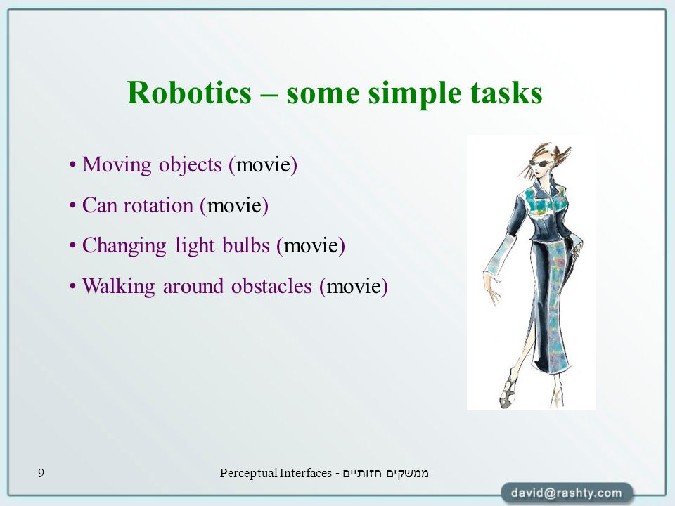 ממשקים חזותיים - Perceptual Interfaces9 Robotics – some simple tasks Moving objects (movie) Can rotation (movie) Changing light bulbs (movie) Walking around obstacles (movie)