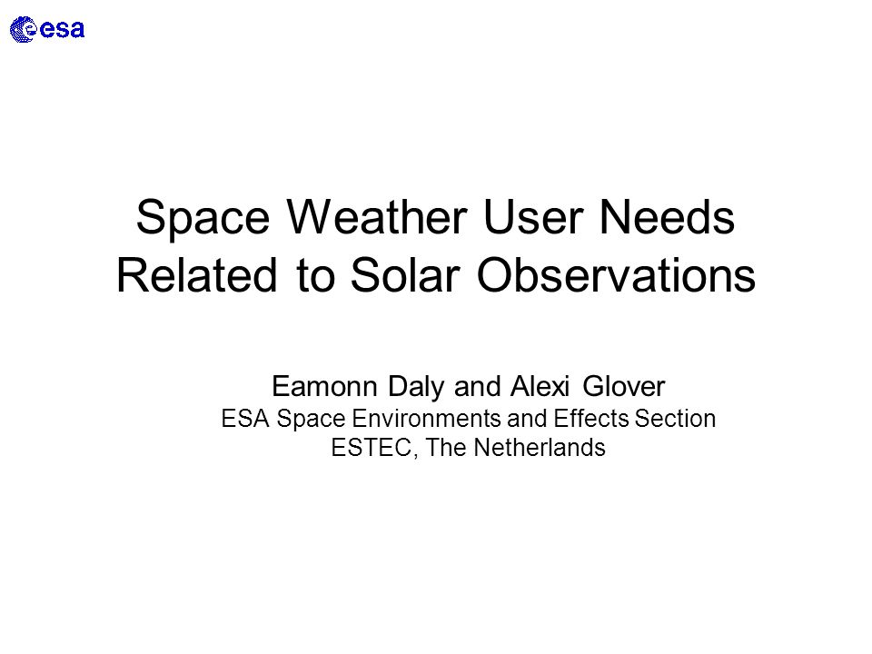 Space Weather User Needs Related to Solar Observations Eamonn Daly and Alexi Glover ESA Space Environments and Effects Section ESTEC, The Netherlands