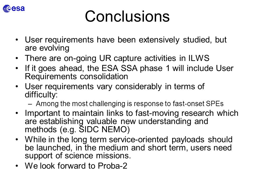Conclusions User requirements have been extensively studied, but are evolving There are on-going UR capture activities in ILWS If it goes ahead, the ESA SSA phase 1 will include User Requirements consolidation User requirements vary considerably in terms of difficulty: –Among the most challenging is response to fast-onset SPEs Important to maintain links to fast-moving research which are establishing valuable new understanding and methods (e.g.
