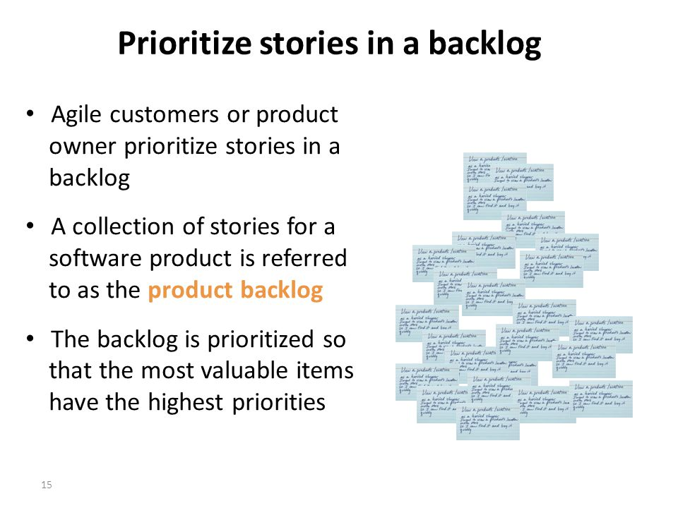 15 Prioritize stories in a backlog Agile customers or product owner prioritize stories in a backlog A collection of stories for a software product is referred to as the product backlog The backlog is prioritized so that the most valuable items have the highest priorities