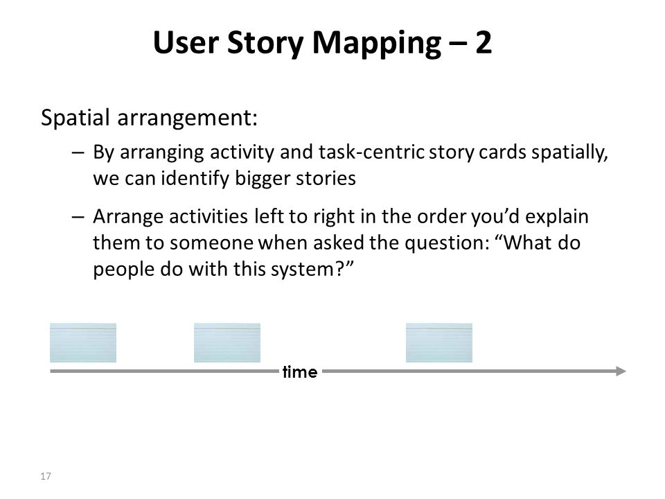 17 User Story Mapping – 2 Spatial arrangement: – By arranging activity and task-centric story cards spatially, we can identify bigger stories – Arrange activities left to right in the order you'd explain them to someone when asked the question: What do people do with this system time
