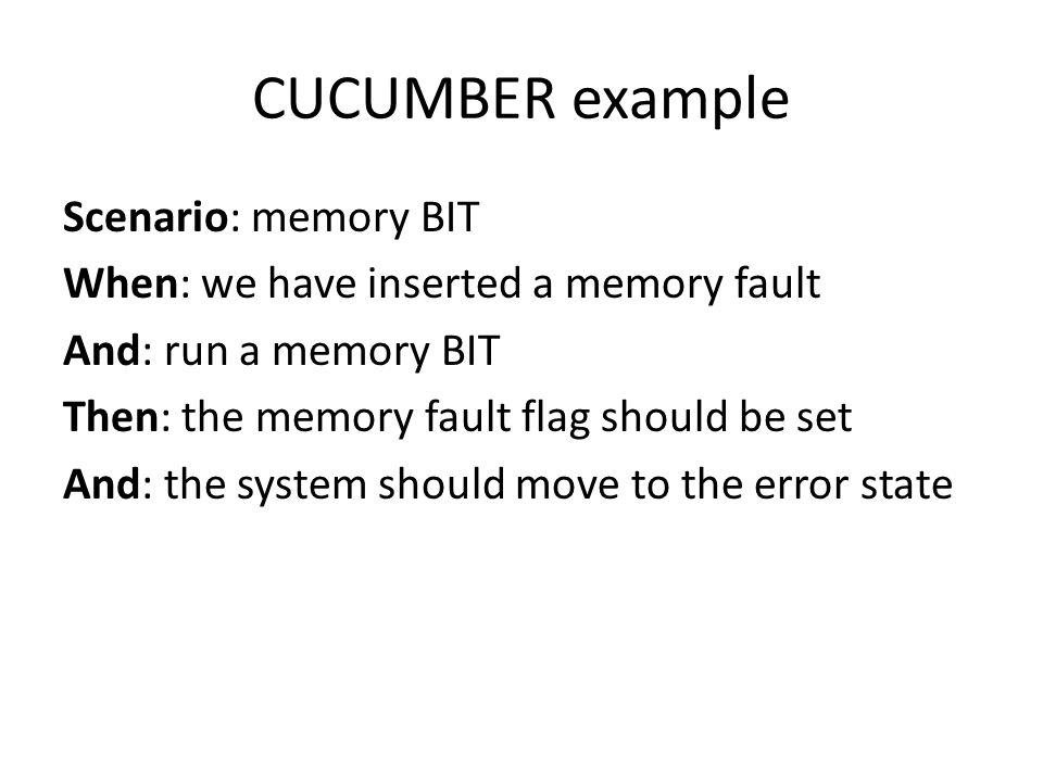 CUCUMBER example Scenario: memory BIT When: we have inserted a memory fault And: run a memory BIT Then: the memory fault flag should be set And: the system should move to the error state