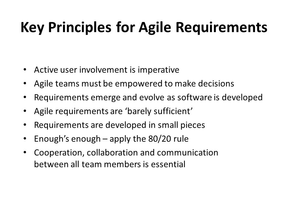 Key Principles for Agile Requirements Active user involvement is imperative Agile teams must be empowered to make decisions Requirements emerge and evolve as software is developed Agile requirements are 'barely sufficient' Requirements are developed in small pieces Enough's enough – apply the 80/20 rule Cooperation, collaboration and communication between all team members is essential