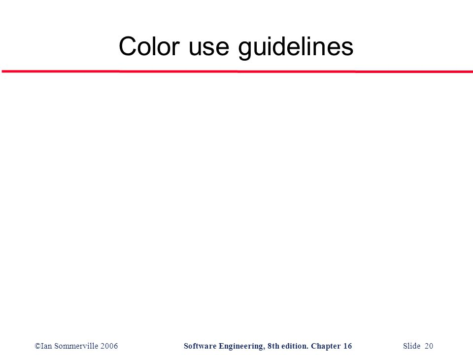 ©Ian Sommerville 2006Software Engineering, 8th edition. Chapter 16 Slide 20 Color use guidelines