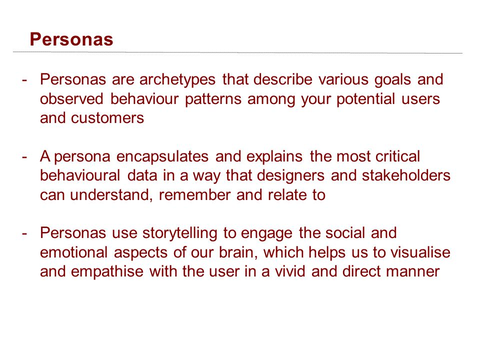 Personas -Personas are archetypes that describe various goals and observed behaviour patterns among your potential users and customers -A persona encapsulates and explains the most critical behavioural data in a way that designers and stakeholders can understand, remember and relate to -Personas use storytelling to engage the social and emotional aspects of our brain, which helps us to visualise and empathise with the user in a vivid and direct manner
